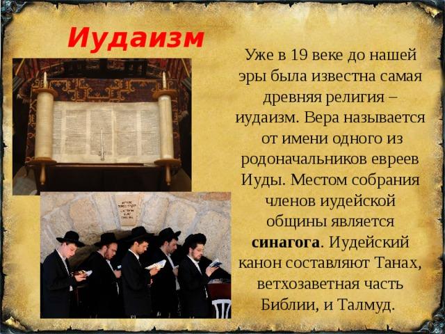 Иудаизм Уже в 19 веке до нашей эры была известна самая древняя религия – иудаизм. Вера называется от имени одного из родоначальников евреев Иуды. Местом собрания членов иудейской общины является синагога . Иудейский канон составляют Танах, ветхозаветная часть Библии, и Талмуд.