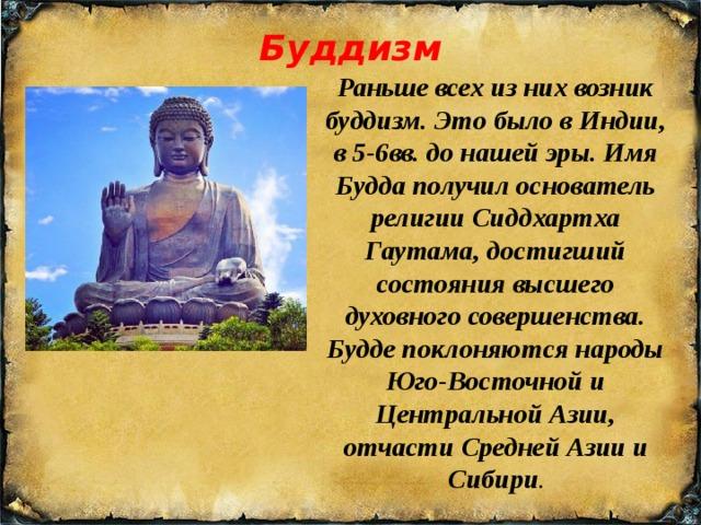 Буддизм Раньше всех из них возник буддизм. Это было в Индии, в 5-6вв. до нашей эры. Имя Будда получил основатель религии Сиддхартха Гаутама, достигший состояния высшего духовного совершенства. Будде поклоняются народы Юго-Восточной и Центральной Азии, отчасти Средней Азии и Сибири .