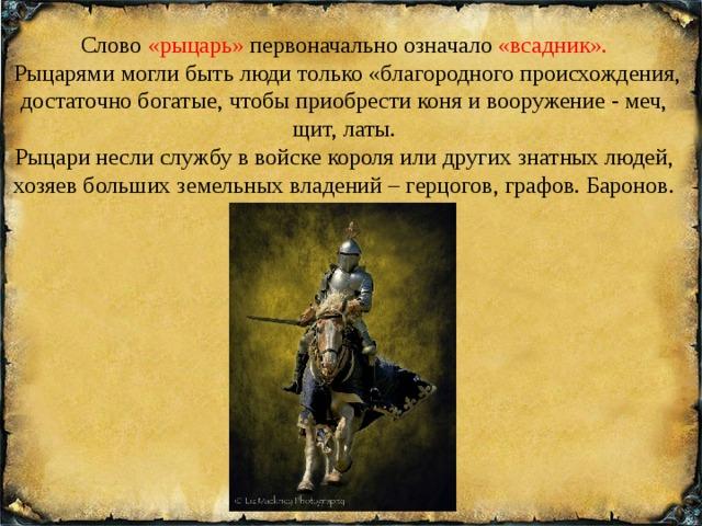 Слово «рыцарь» первоначально означало «всадник».  Рыцарями могли быть люди только «благородного происхождения, достаточно богатые, чтобы приобрести коня и вооружение - меч, щит, латы. Рыцари несли службу в войске короля или других знатных людей, хозяев больших земельных владений – герцогов, графов. Баронов.