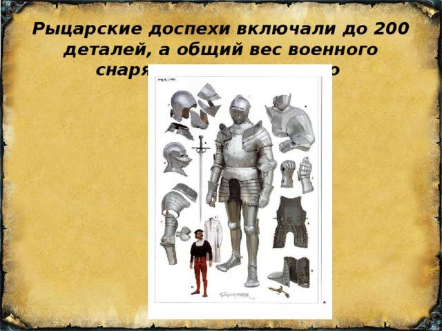 Рыцарские доспехи включали до 200 деталей, а общий вес военного снаряжения доходил до  90 кг