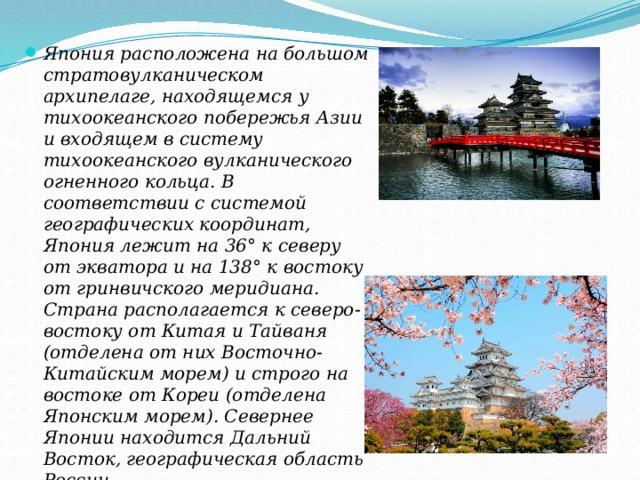 Япония расположена на большом стратовулканическом архипелаге, находящемся у тихоокеанского побережья Азии и входящем в систему тихоокеанского вулканического огненного кольца. В соответствии с системой географических координат, Япония лежит на 36° к северу от экватора и на 138° к востоку от гринвичского меридиана. Страна располагается к северо-востоку от Китая и Тайваня (отделена от них Восточно-Китайским морем) и строго на востоке от Кореи (отделена Японским морем). Севернее Японии находится Дальний Восток, географическая область России.