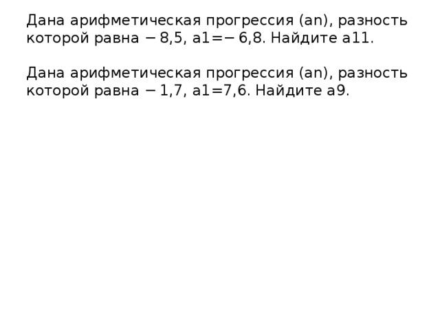 Дана арифметическая прогрессия (an), разность которой равна −8,5, a1=−6,8. Найдите a11.   Дана арифметическая прогрессия (an), разность которой равна −1,7, a1=7,6. Найдите a9.