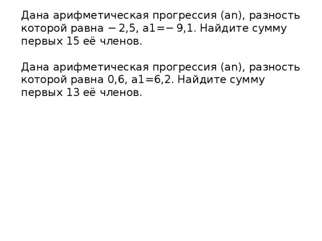 Дана арифметическая прогрессия (an), разность которой равна −2,5, a1=−9,1. Найдите сумму первых 15 её членов. Дана арифметическая прогрессия (an), разность которой равна 0,6, a1=6,2. Найдите сумму первых 13 её членов.