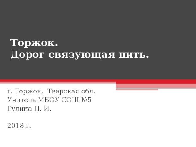Торжок.  Дорог связующая нить.   г. Торжок, Тверская обл. Учитель МБОУ СОШ №5 Гулина Н. И. 2018 г.