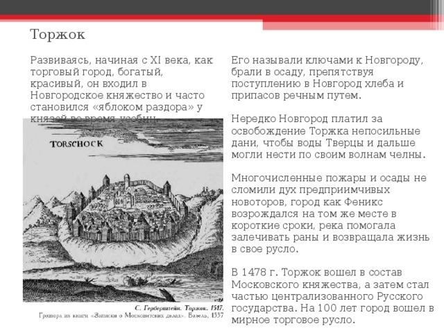 Торжок Его называли ключами к Новгороду, брали в осаду, препятствуя поступлению в Новгород хлеба и припасов речным путем. Нередко Новгород платил за освобождение Торжка непосильные дани, чтобы воды Тверцы и дальше могли нести по своим волнам челны. Многочисленные пожары и осады не сломили дух предприимчивых новоторов, город как Феникс возрождался на том же месте в короткие сроки, река помогала залечивать раны и возвращала жизнь в свое русло. В 1478 г. Торжок вошел в состав Московского княжества, а затем стал частью централизованного Русского государства. На 100 лет город вошел в мирное торговое русло. Развиваясь, начиная с XI века, как торговый город, богатый, красивый, он входил в Новгородское княжество и часто становился «яблоком раздора» у князей во время усобиц.