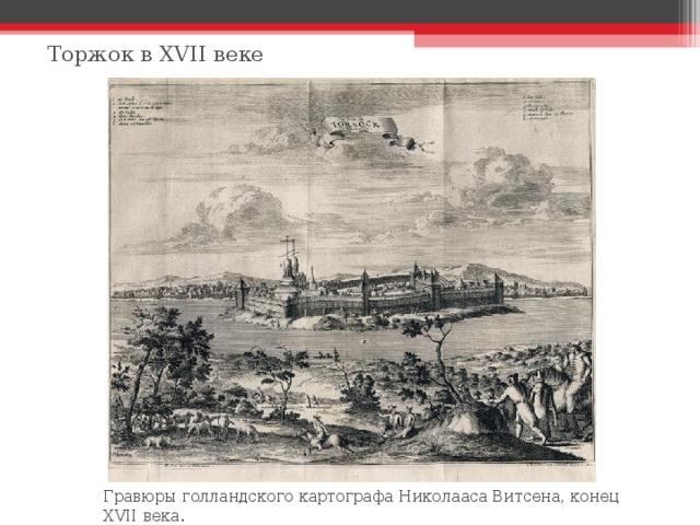 Торжок в XVII веке Гравюры голландского картографа Николааса Витсена, конец XVII века.