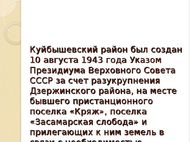 Куйбышевский район был создан 10 августа 1943 года Указом Президиума Верховного Совета СССР за счет разукрупнения Дзержинского района, на месте бывшего пристанционного поселка «Кряж», поселка «Засамарская слобода» и прилегающих к ним земель в связи с необходимостью строительства здесь нефтеперерабатывающего завода.