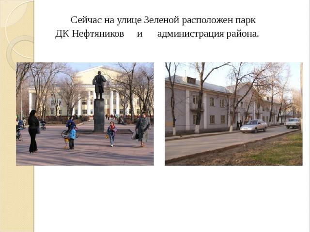 Сейчас на улице Зеленой расположен парк ДК Нефтяников и администрация района.