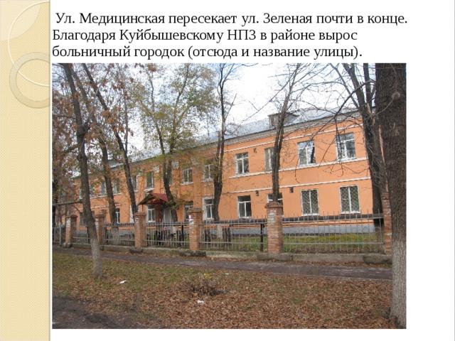 Ул. Медицинская пересекает ул. Зеленая почти в конце. Благодаря Куйбышевскому НПЗ в районе вырос больничный городок (отсюда и название улицы).