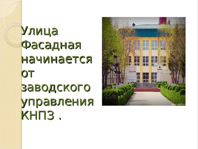 Улица Фасадная начинается от заводского управления КНПЗ .
