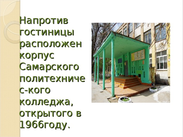 Напротив гостиницы расположен корпус Самарского политехничес-кого колледжа, открытого в 1966году.