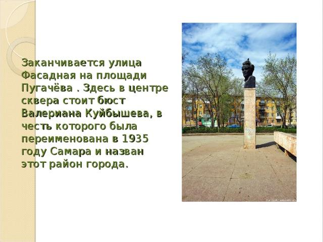 Заканчивается улица Фасадная на площади Пугачёва . Здесь в центре сквера стоит бюст Валериана Куйбышева, в честь которого была переименована в 1935 году Самара и назван этот район города.