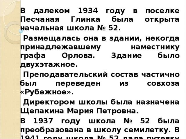 В далеком 1934 году в поселке Песчаная Глинка была открыта начальная школа № 52.  Размещалась она в здании, некогда принадлежавшему наместнику графа Орлова. Здание было двухэтажное.  Преподавательский состав частично был переведен из совхоза «Рубежное».  Директором школы была назначена Щепакина Мария Петровна. В 1937 году школа № 52 была преобразована в школу семилетку. В 1941 году школа № 52 дала путевку в жизнь первому выпуску 7 класса. И началась война.