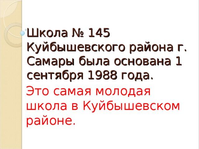 Школа № 145 Куйбышевского района г. Самары была основана 1 сентября 1988 года. Это самая молодая школа в Куйбышевском районе.