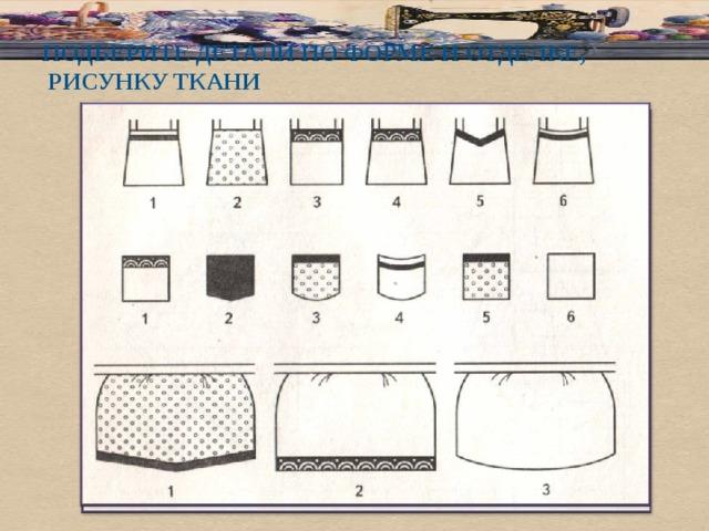подберите детали по форме и отделке,  рисунку ткани