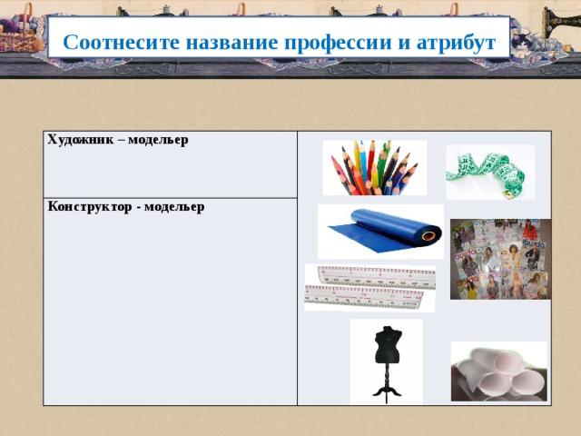 Соотнесите название профессии и атрибут Художник – модельер Конструктор - модельер