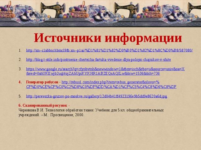 Источники информации http://xn--i1abbnckbmcl9fb.xn--p1ai/%D1%81%D1%82%D0%B0%D1%82%D1%8C%D0%B8/587080/ http://blog.t-stile.info/postroenie-chertezha-fartuka-vvedenie-dlya-polnyx-chajnikov-v-shite https://www.google.ru/search?q=cfynbvtnh&newwindow=1&tbm=isch&tbo=u&source=univ&sa=X&ved=0ahUKEwjb2uql4ojZAhUpiKYKHR1ABZEQsAQILw&biw=1536&bih=736 Генератор ребусов - http://rebus1.com/index.php?item=rebus_generator&slovo=% CF%D0%CE%CF%C0%C2%D8%C0%DF%DD%CA%D1%CF%C5%C4%C8%D6%C8%DF http:// perevozka-gruzov-po-moskve.ru/gallery/12d04b41ff4923196e9b5dd9e8620a6d.jpg 6. Сканированный рисунок - Чернякова В.И. Технология обработки ткани: Учебник для 5 кл. общеобразовательных учреждений. – М.: Просвещение, 2000.