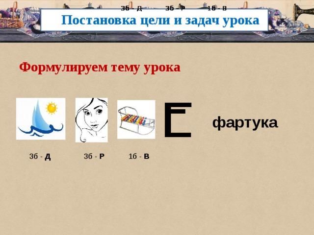 3б - Д 3б – Р 1б - В  3б - Д 3б – Р 1б - В  3б - Д 3б – Р 1б - В  3б - Д 3б – Р 1б - В  3б - Д 3б – Р 1б - В  3б - Д 3б – Р 1б - В Постановка цели и задач урока Формулируем тему урока фартука 3б - Д 3б - Р 1б - В