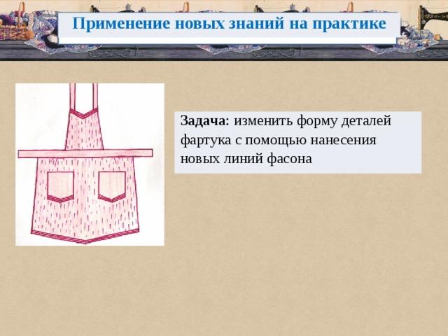 Применение новых знаний на практике Задача : изменить форму деталей фартука с помощью нанесения новых линий фасона