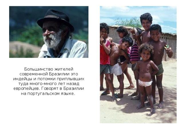 Большинство жителей современной Бразилии это индейцы и потомки приплывших туда много-много лет назад европейцев. Говорят в Бразилии на португальском языке.