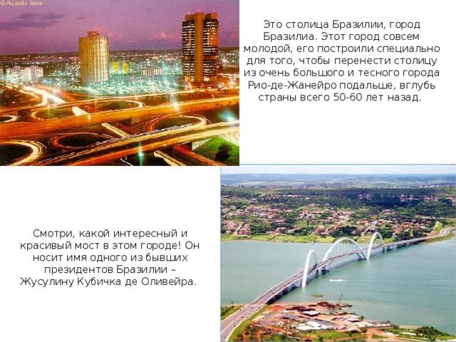 Это столица Бразилии, город Бразилиа. Этот город совсем молодой, его построили специально для того, чтобы перенести столицу из очень большого и тесного города Рио-де-Жанейро подальше, вглубь страны всего 50-60 лет назад. Смотри, какой интересный и красивый мост в этом городе! Он носит имя одного из бывших президентов Бразилии – Жусулину Кубичка де Оливейра.