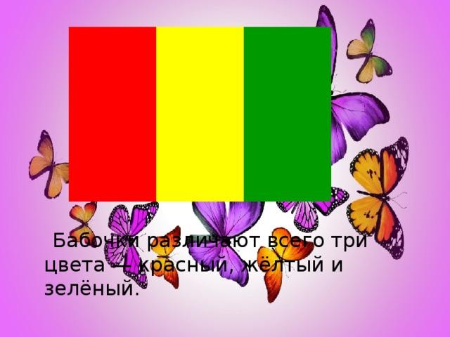 Бабочки различают всего три цвета — красный, жёлтый и зелёный.