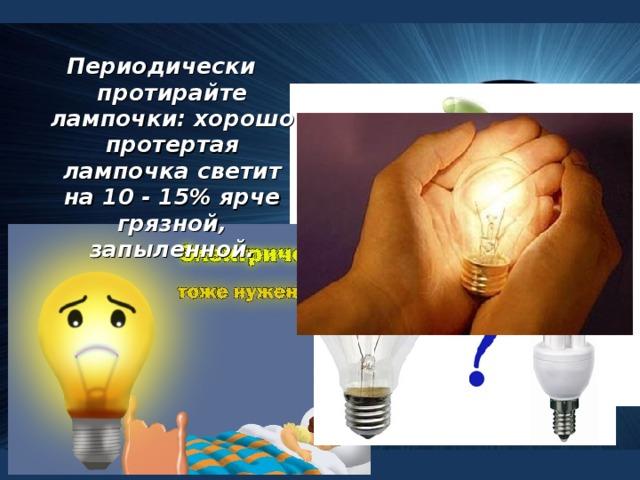 Периодически протирайте лампочки: хорошо протертая лампочка светит на 10 - 15% ярче грязной, запыленной.