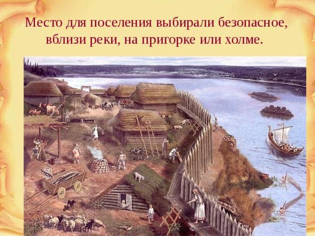 Место для поселения выбирали безопасное, вблизи реки, на пригорке или холме.