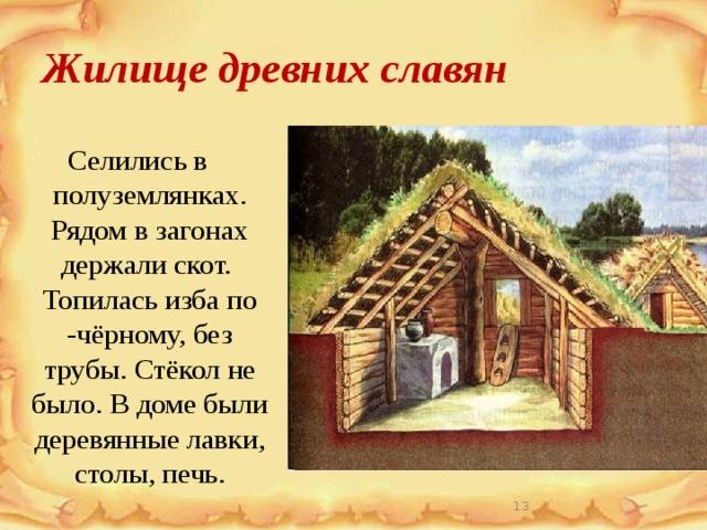 Жилище древних славян Селились в полуземлянках. Рядом в загонах держали скот. Топилась изба по -чёрному, без трубы. Стёкол не было. В доме были деревянные лавки, столы, печь.