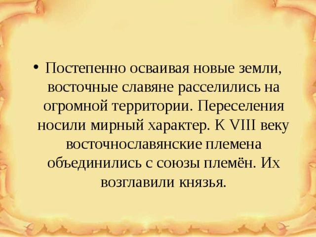Постепенно осваивая новые земли, восточные славяне расселились на огромной территории. Переселения носили мирный характер. К VIII веку восточнославянские племена объединились с союзы племён. Их возглавили князья.