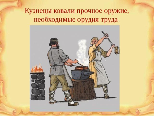 Кузнецы ковали прочное оружие, необходимые орудия труда .