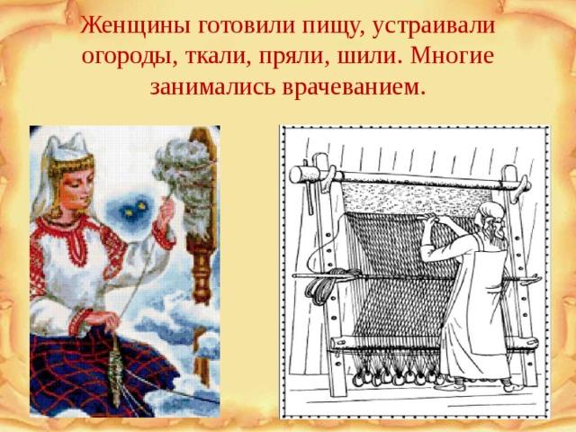 Женщины готовили пищу, устраивали огороды, ткали, пряли, шили. Многие занимались врачеванием.