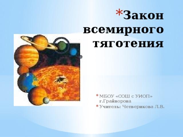 Закон всемирного тяготения МБОУ «СОШ с УИОП» г.Грайворона Учитель: Четверикова Л.В.