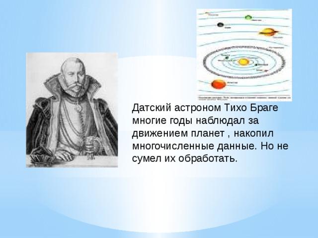 Датский астроном Тихо Браге многие годы наблюдал за движением планет , накопил многочисленные данные. Но не сумел их обработать.