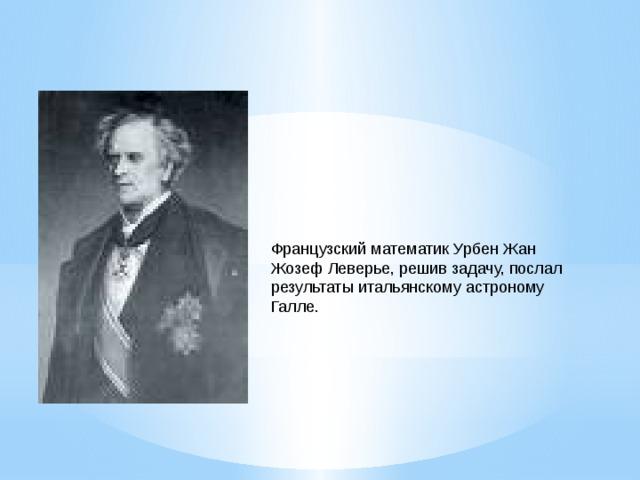 Французский математик Урбен Жан Жозеф Леверье, решив задачу, послал результаты итальянскому астроному Галле.