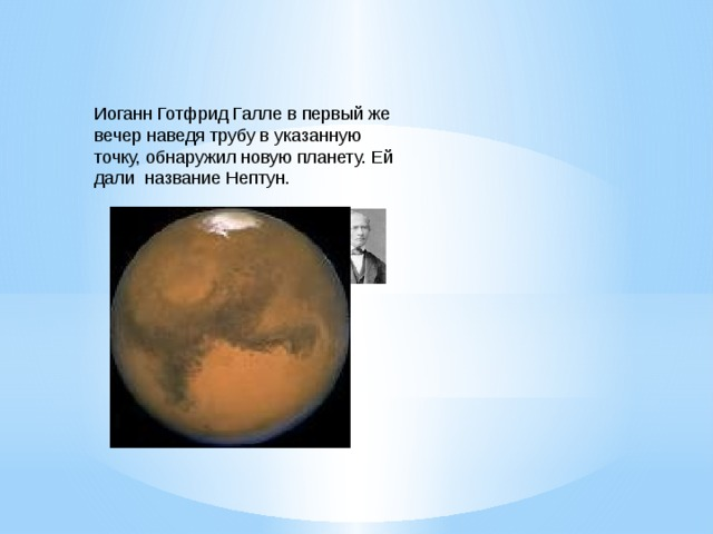 Иоганн Готфрид Галле в первый же вечер наведя трубу в указанную точку, обнаружил новую планету. Ей дали название Нептун.