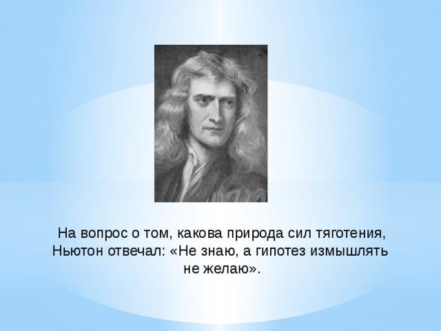 На вопрос о том, какова природа сил тяготения, Ньютон отвечал: «Не знаю, а гипотез измышлять не желаю».