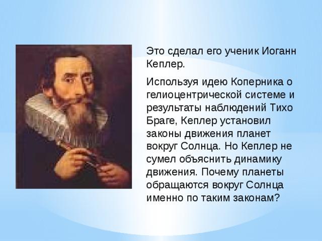 Это сделал его ученик Иоганн Кеплер. Используя идею Коперника о гелиоцентрической системе и результаты наблюдений Тихо Браге, Кеплер установил законы движения планет вокруг Солнца. Но Кеплер не сумел объяснить динамику движения. Почему планеты обращаются вокруг Солнца именно по таким законам?