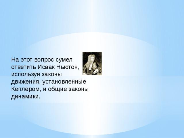 На этот вопрос сумел ответить Исаак Ньютон, используя законы движения, установленные Кеплером, и общие законы динамики.
