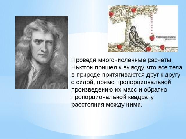 Проведя многочисленные расчеты, Ньютон пришел к выводу, что все тела в природе притягиваются друг к другу с силой, прямо пропорциональной произведению их масс и обратно пропорциональной квадрату расстояния между ними.