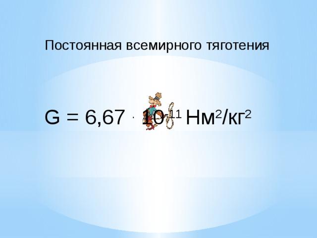 Постоянная всемирного тяготения G = 6,67 . 10 -11 Нм 2 /кг 2