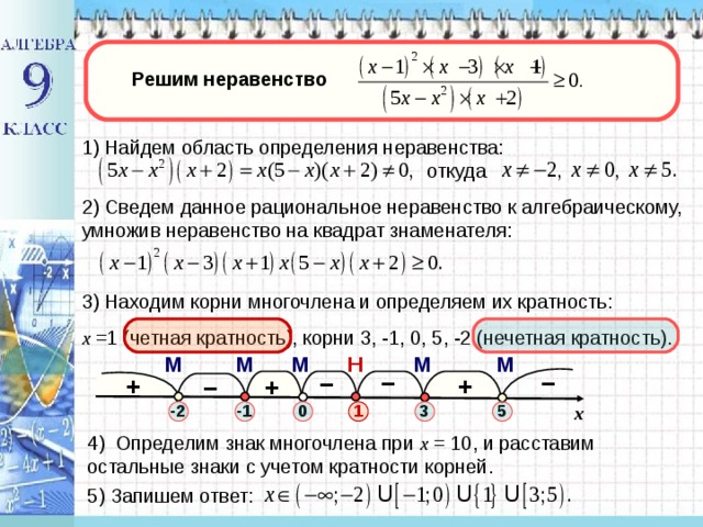 Решим неравенство 1) Найдем область определения неравенства: откуда 2) Сведем данное рациональное неравенство к алгебраическому, умножив неравенство на квадрат знаменателя: 3) Находим корни многочлена и определяем их кратность: х =1 (четная кратность), корни 3, -1, 0, 5, -2 (нечетная кратность). М М Н М М М – – – + + – + -2 3 -1 1 0 5 x 4 ) Определим знак многочлена при х = 10, и расставим остальные знаки с учетом кратности корней .  5 ) Запишем ответ: