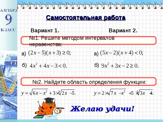 Самостоятельная работа Вариант 1. Вариант 2. № 1. Решите методом интервалов неравенства: а) а)  б)  б) № 2. Найдите область определения функции: !
