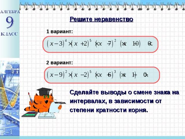 Решите неравенство 1 вариант: 2 вариант: Сделайте выводы о смене знака на интервалах, в зависимости от степени кратности корня.
