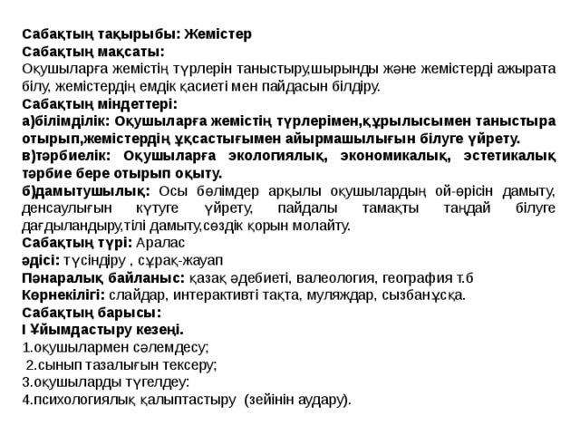 Сабақтың тақырыбы: Жемістер Сабақтың мақсаты: Оқушыларға жемістің түрлерін таныстыру,шырынды және жемістерді ажырата білу, жемістердің емдік қасиеті мен пайдасын білдіру. Сабақтың міндеттері: а)білімділік:  Оқушыларға жемістің түрлерімен,құрылысымен таныстыра отырып,жемістердің ұқсастығымен айырмашылығын білуге үйрету. в)тәрбиелік: Оқушыларға экологиялық, экономикалық, эстетикалық тәрбие бере отырып оқыту. б)дамытушылық: Осы бөлімдер арқылы оқушылардың ой-өрісін дамыту, денсаулығын күтуге үйрету, пайдалы тамақты таңдай білуге дағдыландыру,тілі дамыту,сөздік қорын молайту. Сабақтың түрі: Аралас әдісі: түсіндіру , сұрақ-жауап Пәнаралық байланыс: қазақ әдебиеті, валеология, география т.б Көрнекілігі: слайдар, интерактивті тақта, муляждар, сызбанұсқа. Сабақтың барысы: І Ұйымдастыру кезеңі. 1.оқушылармен сәлемдесу;  2.сынып тазалығын тексеру; 3.оқушыларды түгелдеу: 4.психологиялық қалыптастыру (зейінін аудару).