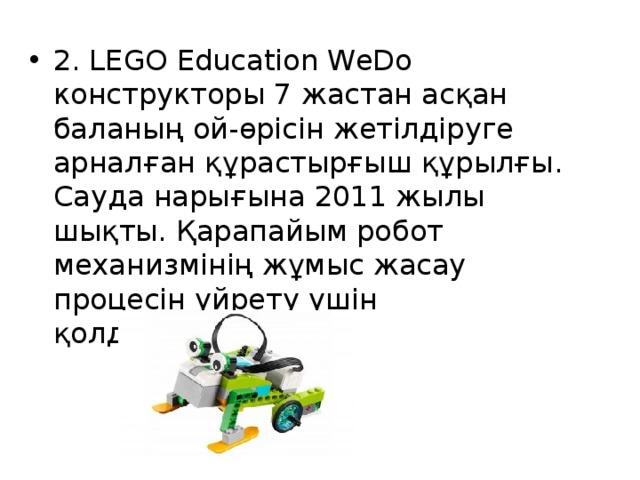 2. LEGO Education WeDo конструкторы 7 жастан асқан баланың ой-өрісін жетілдіруге арналған құрастырғыш құрылғы. Сауда нарығына 2011 жылы шықты. Қарапайым робот механизмінің жұмыс жасау процесін үйрету үшін қолданылады.