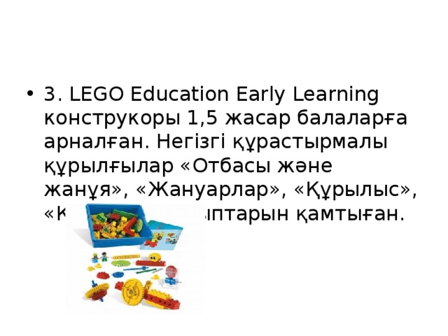 3. LEGO Education Early Learning конструкоры 1,5 жасар балаларға арналған. Негізгі құрастырмалы құрылғылар «Отбасы және жанұя», «Жануарлар», «Құрылыс», «Көлік» тақырыптарын қамтыған.