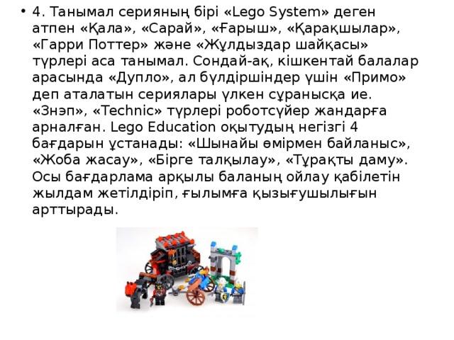 4. Танымал серияның бірі «Lego System» деген атпен «Қала», «Сарай», «Ғарыш», «Қарақшылар», «Гарри Поттер» және «Жұлдыздар шайқасы» түрлері аса танымал. Сондай-ақ, кішкентай балалар арасында «Дупло», ал бүлдіршіндер үшін «Примо» деп аталатын сериялары үлкен сұранысқа ие. «Знэп», «Technic» түрлері роботсүйер жандарға арналған. Lego Education оқытудың негізгі 4 бағдарын ұстанады: «Шынайы өмірмен байланыс», «Жоба жасау», «Бірге талқылау», «Тұрақты даму». Осы бағдарлама арқылы баланың ойлау қабілетін жылдам жетілдіріп, ғылымға қызығушылығын арттырады.