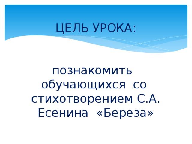 ЦЕЛЬ УРОКА:    познакомить обучающихся со стихотворением С.А. Есенина «Береза»