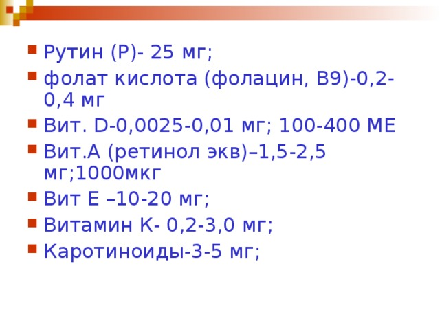 Рутин (Р)- 25 мг; фолат кислота (фолацин, В9)-0,2-0,4 мг Вит .  D -0,0025-0,01 мг; 100-400 МЕ Вит . А (ретинол экв)–1,5-2,5 мг;1000мкг Вит Е –10-20 мг; Витамин К- 0,2-3,0 мг; Каротиноиды-3-5 мг;